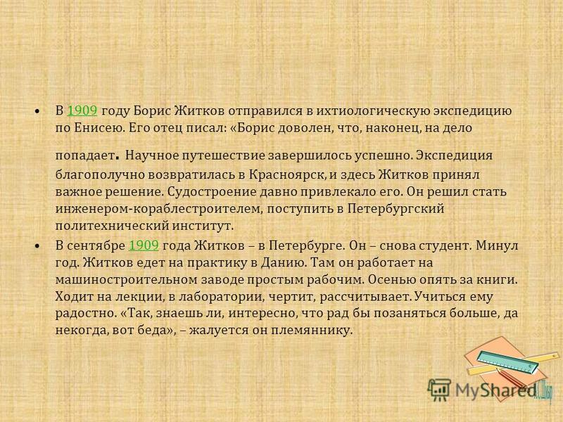 В 1909 году Борис Житков отправился в ихтиологическую экспедицию по Енисею. Его отец писал : « Борис доволен, что, наконец, на дело попадает. Научное путешествие завершилось успешно. Экспедиция благополучно возвратилась в Красноярск, и здесь Житков п