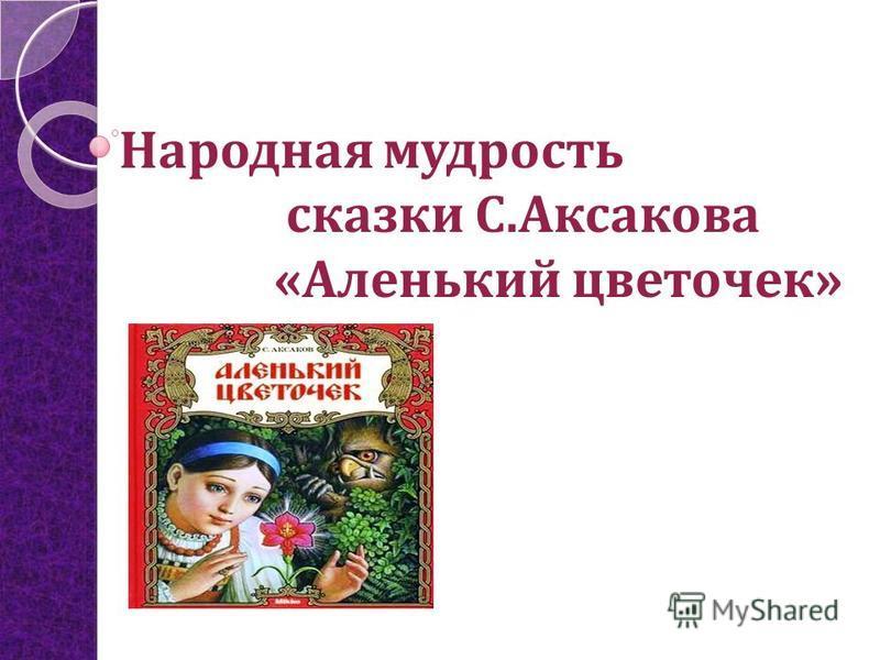 Народная мудрость сказки С.Аксакова «Аленький цветочек»