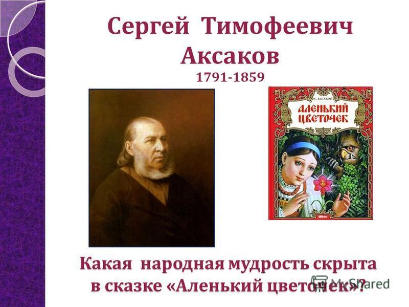 Сергей Тимофеевич Аксаков 1791-1859 Какая народная мудрость скрыта в сказке «Аленький цветочек»?