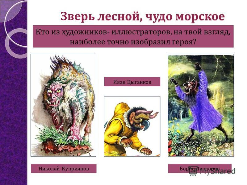 лесной, чудо морское Зверь лесной, чудо морское Николай Куприянов Борис Диодоров Иван Цыганков Кто из художников- иллюстраторов, на твой взгляд, наиболее точно изобразил героя?