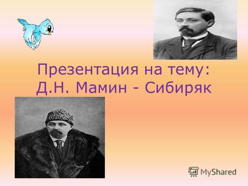 Презентация на тему: Д.Н. Мамин - Сибиряк