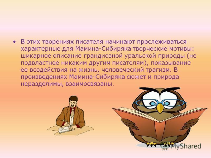 В этих творениях писателя начинают прослеживаться характерные для Мамина-Сибиряка творческие мотивы: шикарное описание грандиозной уральской природы (не подвластное никаким другим писателям), показывание ее воздействия на жизнь, человеческий трагизм.