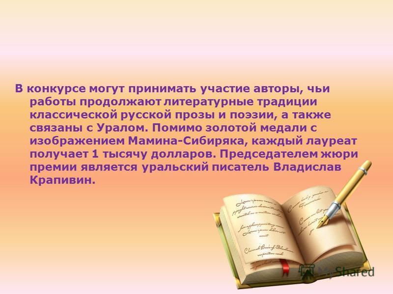 В конкурсе могут принимать участие авторы, чьи работы продолжают литературные традиции классической русской прозы и поэзии, а также связаны с Уралом. Помимо золотой медали с изображением Мамина-Сибиряка, каждый лауреат получает 1 тысячу долларов. Пре