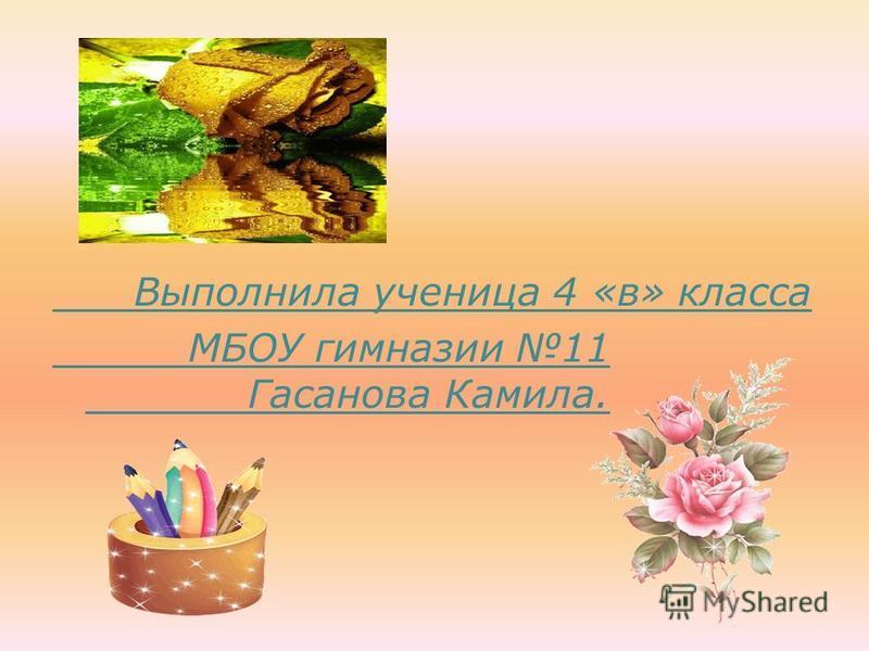 Выполнила ученица 4 «в» класса МБОУ гимназии 11 Гасанова Камила.
