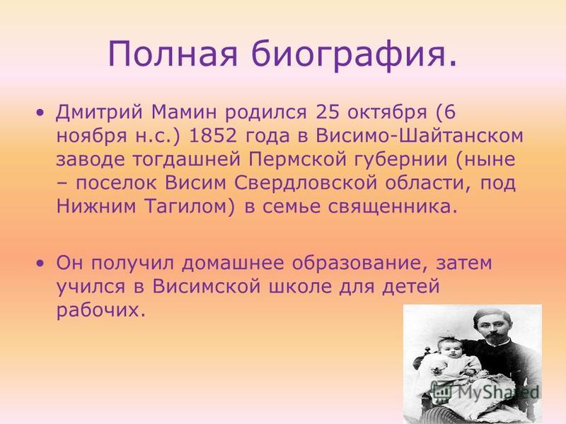 Полная биография. Дмитрий Мамин родился 25 октября (6 ноября н.с.) 1852 года в Висимо-Шайтанском заводе тогдашней Пермской губернии (ныне – поселок Висим Свердловской области, под Нижним Тагилом) в семье священника. Он получил домашнее образование, з