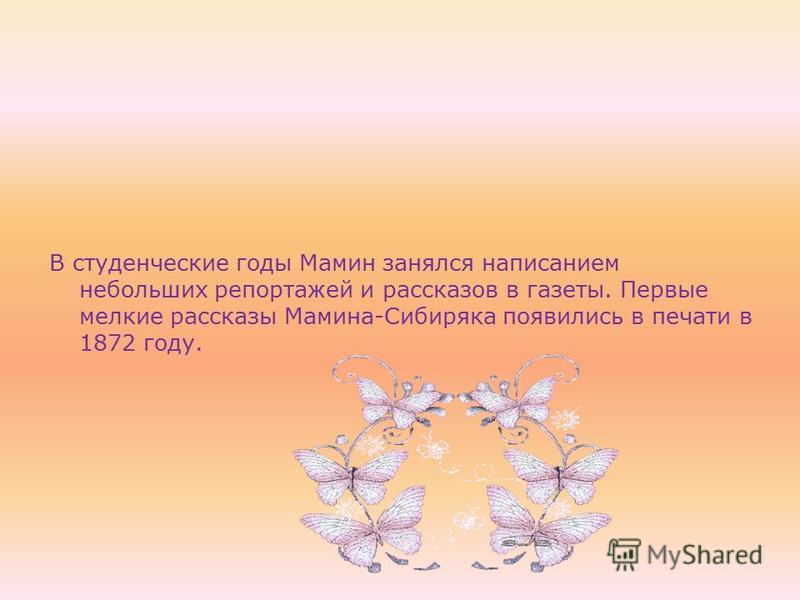 В студенческие годы Мамин занялся написанием небольших репортажей и рассказов в газеты. Первые мелкие рассказы Мамина-Сибиряка появились в печати в 1872 году.