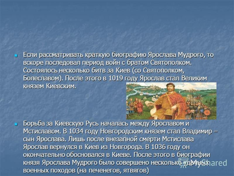 Если рассматривать краткую биографию Ярослава Мудрого, то вскоре последовал период войн с братом Святополком. Состоялось несколько битв за Киев (со Святополком, Болеславом). После этого в 1019 году Ярослав стал Великим князем Киевским. Если рассматри
