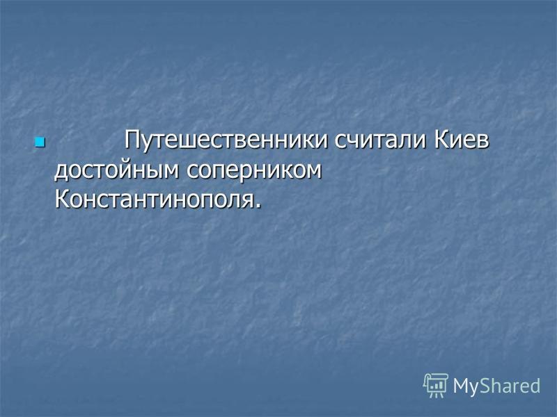 Путешественники считали Киев достойным соперником Константинополя. Путешественники считали Киев достойным соперником Константинополя.
