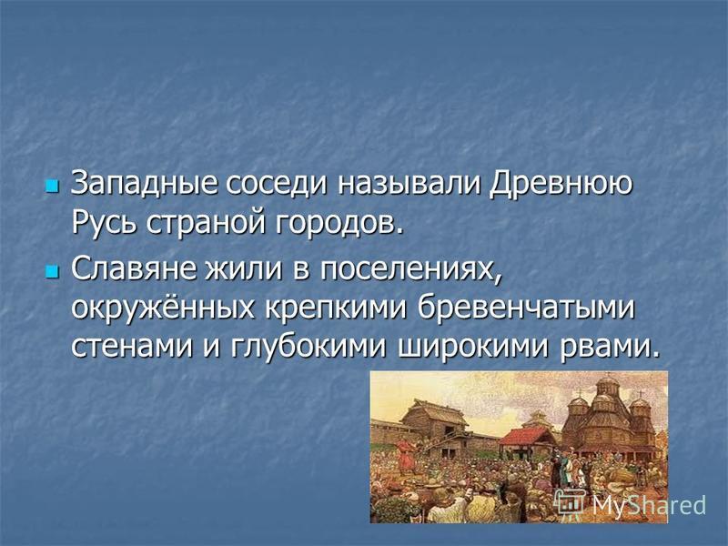 Западные соседи называли Древнюю Русь страной городов. Западные соседи называли Древнюю Русь страной городов. Славяне жили в поселениях, окружённых крепкими бревенчатыми стенами и глубокими широкими рвами. Славяне жили в поселениях, окружённых крепки