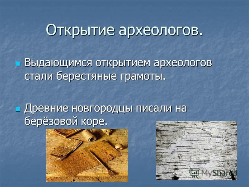 Открытие археологов. Выдающимся открытием археологов стали берестяные грамоты. Выдающимся открытием археологов стали берестяные грамоты. Древние новгородцы писали на берёзовой коре. Древние новгородцы писали на берёзовой коре.