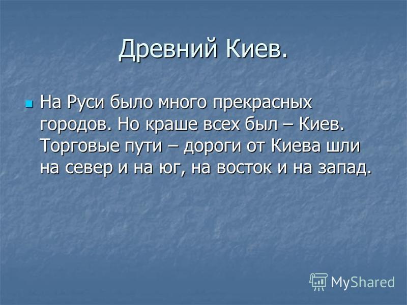 Древний Киев. На Руси было много прекрасных городов. Но краше всех был – Киев. Торговые пути – дороги от Киева шли на север и на юг, на восток и на запад. На Руси было много прекрасных городов. Но краше всех был – Киев. Торговые пути – дороги от Киев