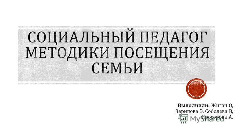 Выполнили : Жиган О, Зарипова Э, Соболева В, Прохорова А.