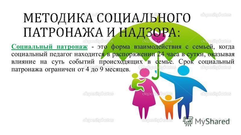 Социальный патронаж - это форма взаимодействия с семьей, когда социальный педагог находится в распоряжении 24 часа в сутки, оказывая влияние на суть событий происходящих в семье. Срок социальный патронажа ограничен от 4 до 9 месяцев.