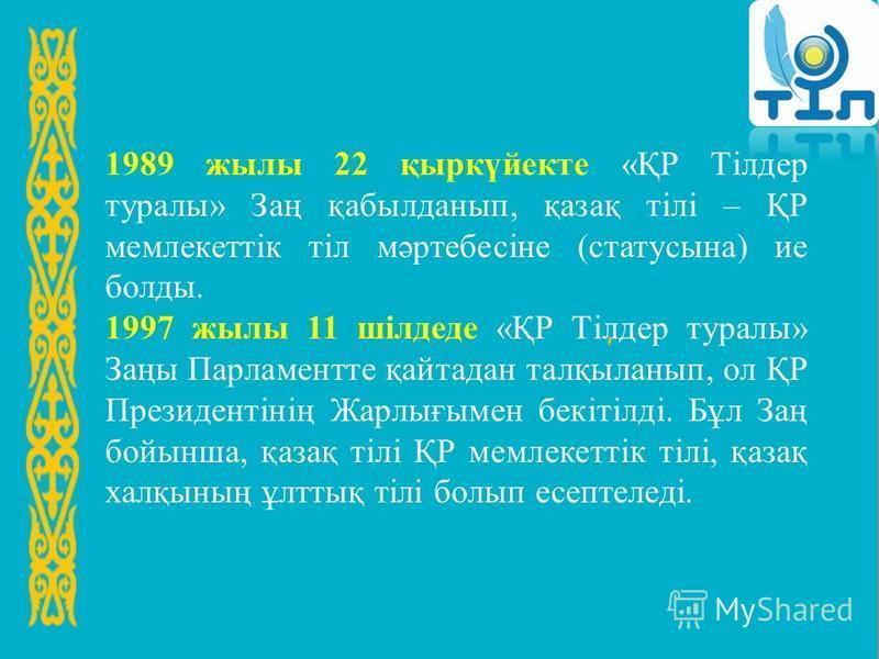 1989 жылы 22 қыркүйекте «ҚР Тілдер туралы» Заң қабылданып, қазақ тілі – ҚР мемлекеттік тіл мәртебесіне (статусына) ие болды. 1997 жылы 11 шілдеде «ҚР Тілдер туралы» Заңы Парламентте қайтадан талқыланып, ол ҚР Президентінің Жарлығымен бекітілді. Бұл З