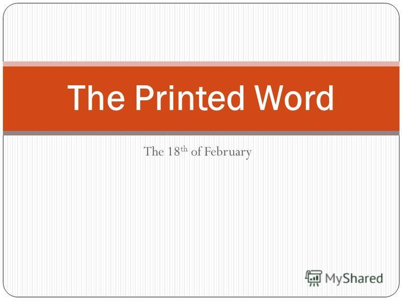 The 18 th of February The Printed Word