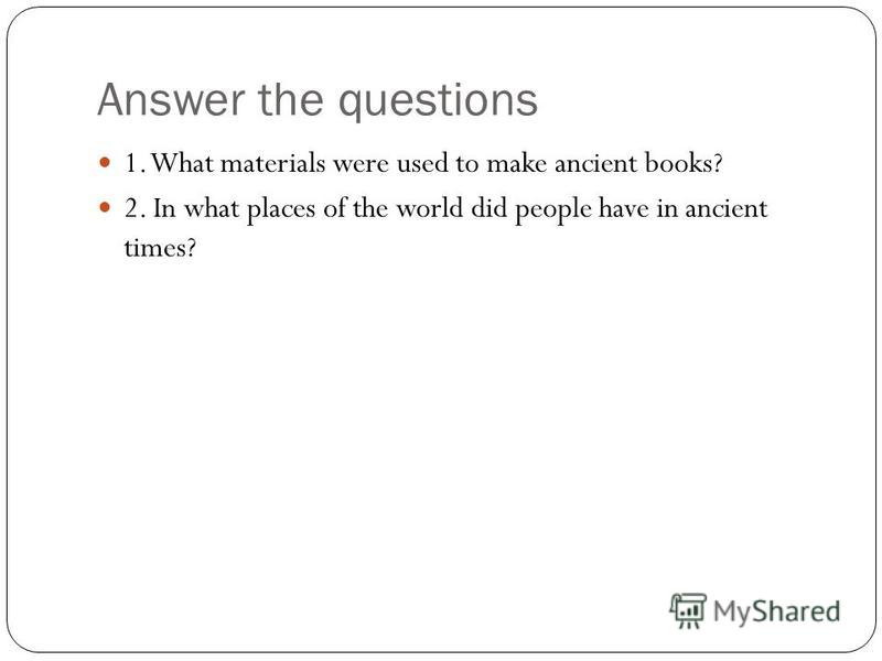 Answer the questions 1. What materials were used to make ancient books? 2. In what places of the world did people have in ancient times?