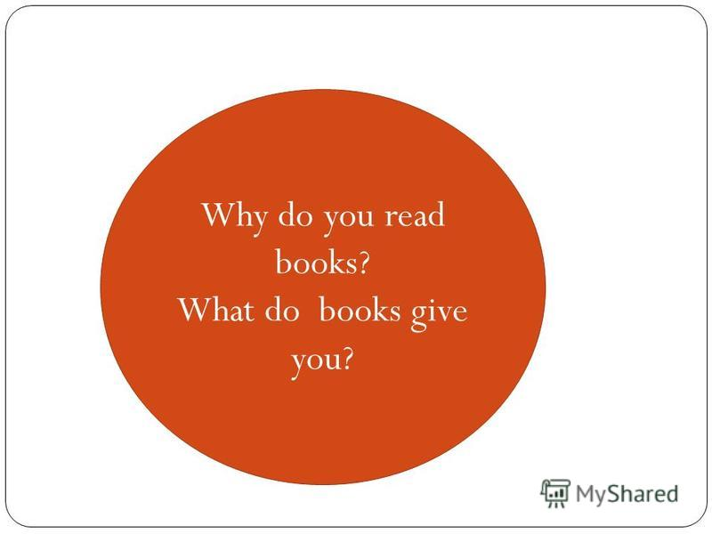 Why do you read books? What do books give you?