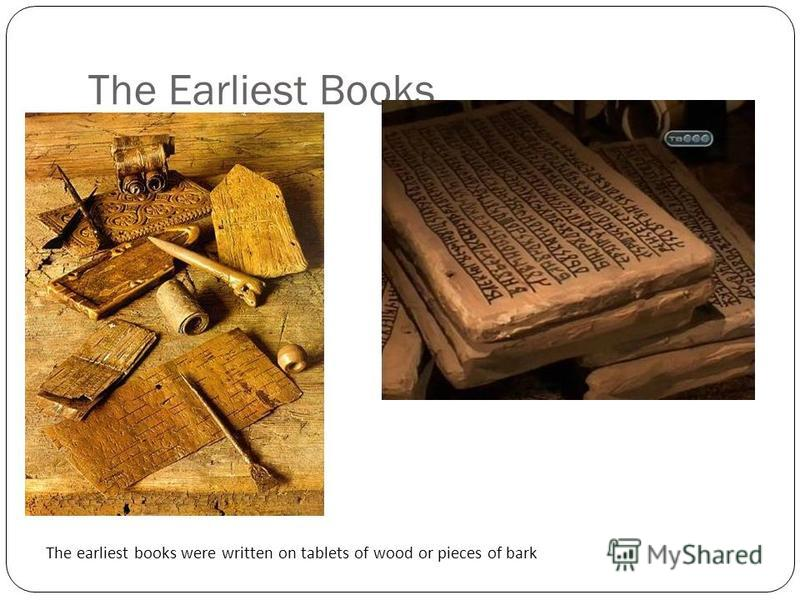 The Earliest Books The earliest books were written on tablets of wood or pieces of bark Clay tablets