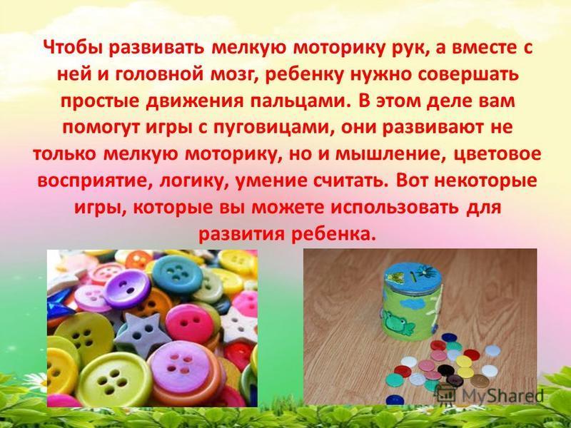 Чтобы развивать мелкую моторику рук, а вместе с ней и головной мозг, ребенку нужно совершать простые движения пальцами. В этом деле вам помогут игры с пуговицами, они развивают не только мелкую моторику, но и мышление, цветовое восприятие, логику, ум