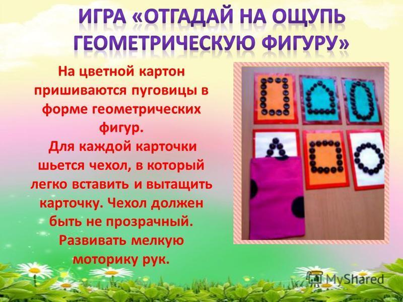 На цветной картон пришиваются пуговицы в форме геометрических фигур. Для каждой карточки шьется чехол, в который легко вставить и вытащить карточку. Чехол должен быть не прозрачный. Развивать мелкую моторику рук.