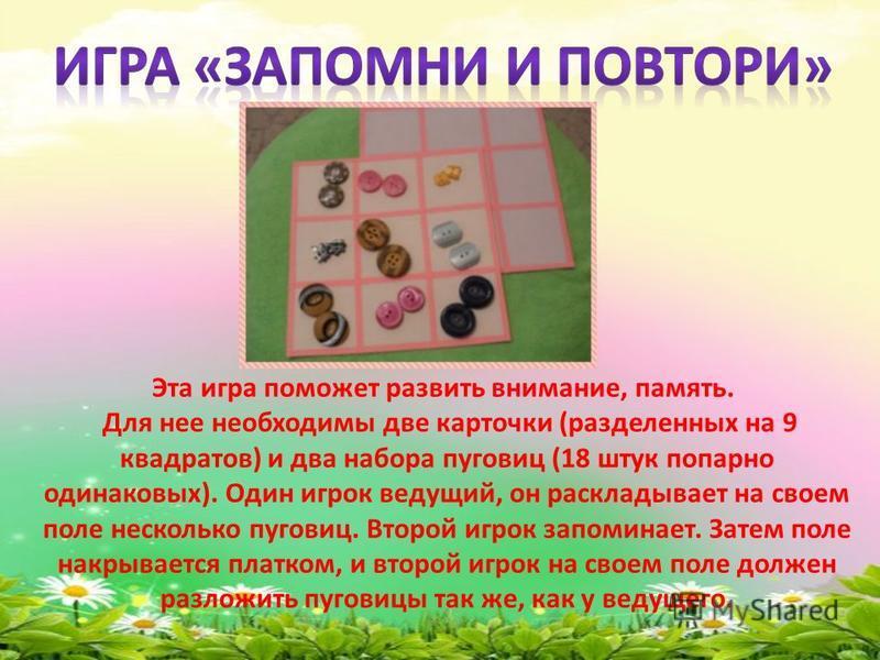 Эта игра поможет развить внимание, память. Для нее необходимы две карточки (разделенных на 9 квадратов) и два набора пуговиц (18 штук попарно одинаковых). Один игрок ведущий, он раскладывает на своем поле несколько пуговиц. Второй игрок запоминает. З