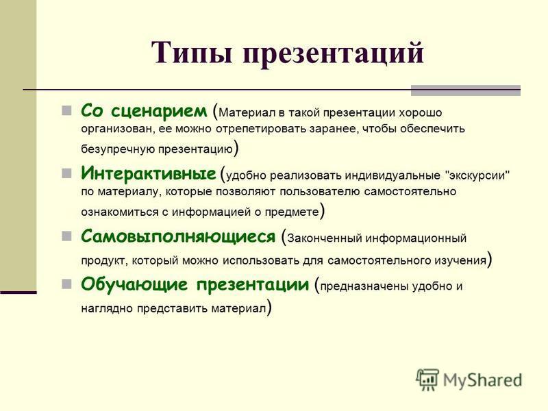 Типы презентаций Со сценарием ( Материал в такой презентации хорошо организован, ее можно отрепетировать заранее, чтобы обеспечить безупречную презентацию ) Интерактивные ( удобно реализовать индивидуальные