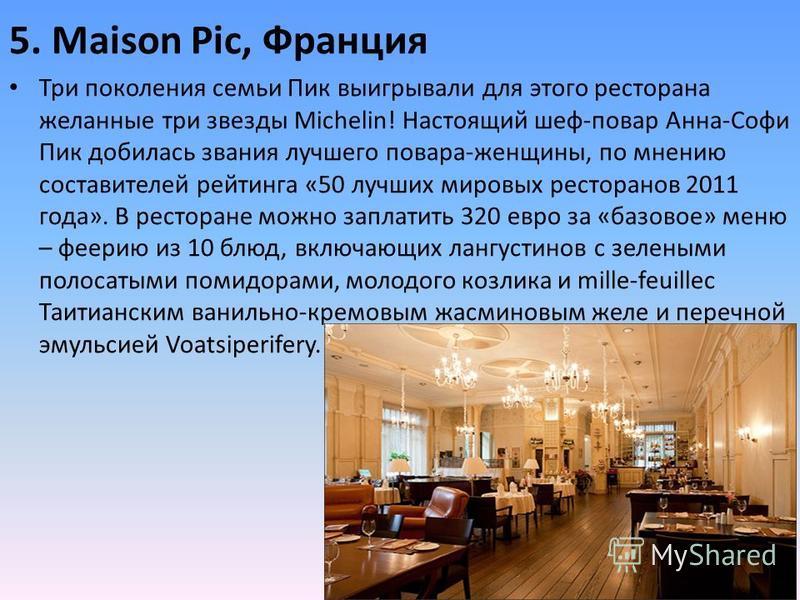 5. Maison Pic, Франция Три поколения семьи Пик выигрывали для этого ресторана желанные три звезды Michelin! Настоящий шеф-повар Анна-Софи Пик добилась звания лучшего повара-женщины, по мнению составителей рейтинга «50 лучших мировых ресторанов 2011 г