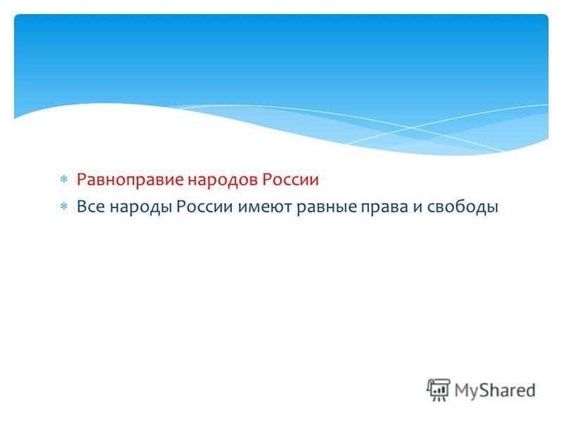 Равноправие народов России Все народы России имеют равные права и свободы