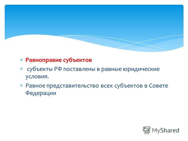Равноправие субъектов субъекты РФ поставлены в равные юридические условия. Равное представительство всех субъектов в Совете Федерации