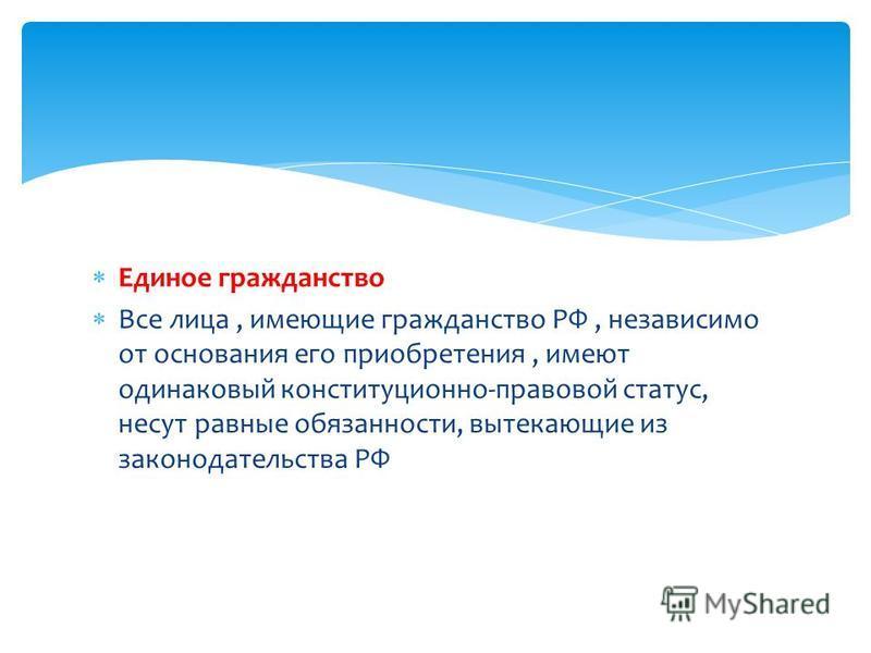 Единое гражданство Все лица, имеющие гражданство РФ, независимо от основания его приобретения, имеют одинаковый конституционно-правовой статус, несут равные обязанности, вытекающие из законодательства РФ