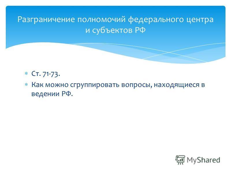 Ст. 71-73. Как можно сгруппировать вопросы, находящиеся в ведении РФ. Разграничение полномочий федерального центра и субъектов РФ