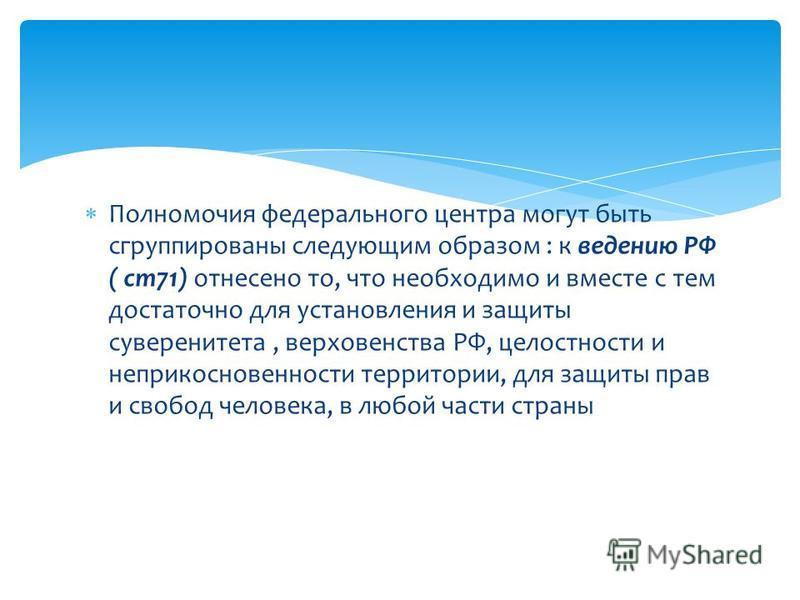 Полномочия федерального центра могут быть сгруппированы следующим образом : к ведению РФ ( ст 71) отнесено то, что необходимо и вместе с тем достаточно для установления и защиты суверенитета, верховенства РФ, целостности и неприкосновенности территор