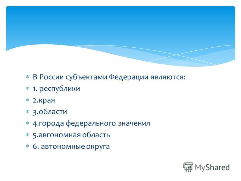 В России субъектами Федерации являются: 1. республики 2. края 3. области 4. города федерального значения 5. автономная область 6. автономные округа