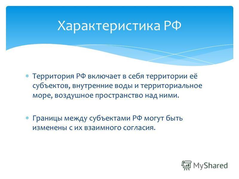 Территория РФ включает в себя территории её субъектов, внутренние воды и территориальное море, воздушное пространство над ними. Границы между субъектами РФ могут быть изменены с их взаимного согласия. Характеристика РФ
