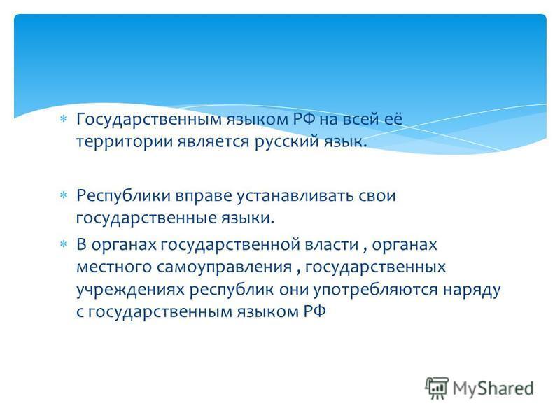 Государственным языком РФ на всей её территории является русский язык. Республики вправе устанавливать свои государственные языки. В органах государственной власти, органах местного самоуправления, государственных учреждениях республик они употребляю