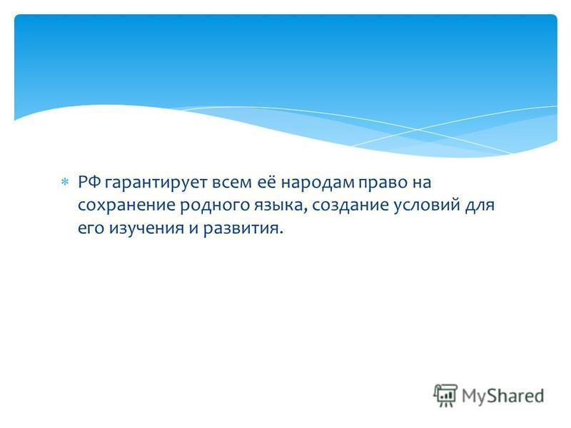 РФ гарантирует всем её народам право на сохранение родного языка, создание условий для его изучения и развития.