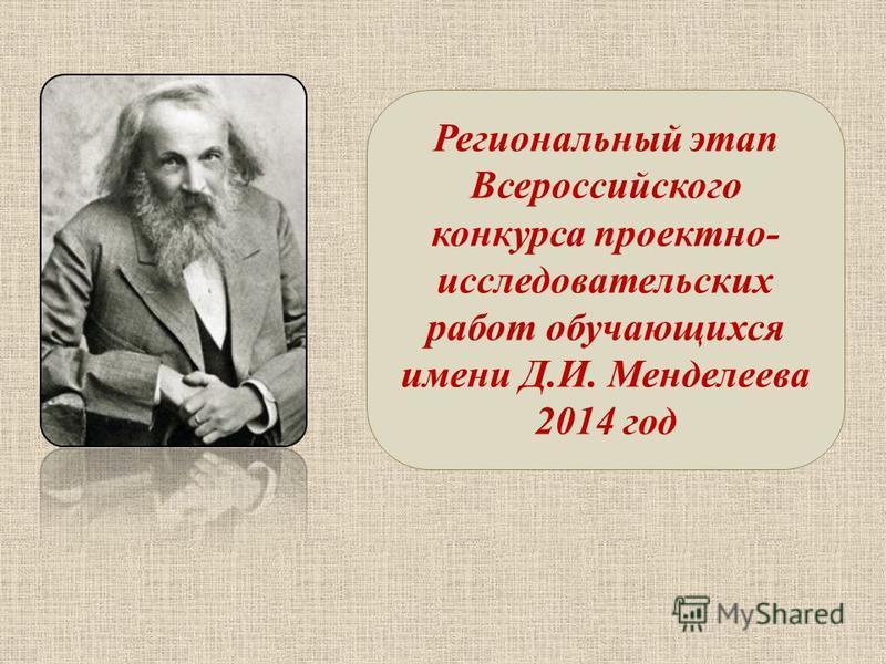 Региональный этап Всероссийского конкурса проектно- исследовательских работ обучающихся имени Д.И. Менделеева 2014 год