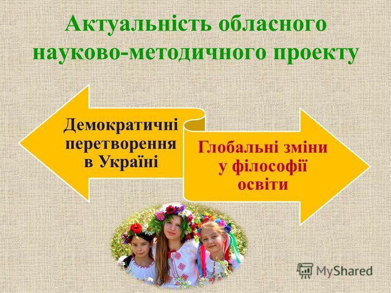 Актуальність обласного науково-методичного проекту Демократичні перетворення в Україні Глобальні зміни у філософії освіти