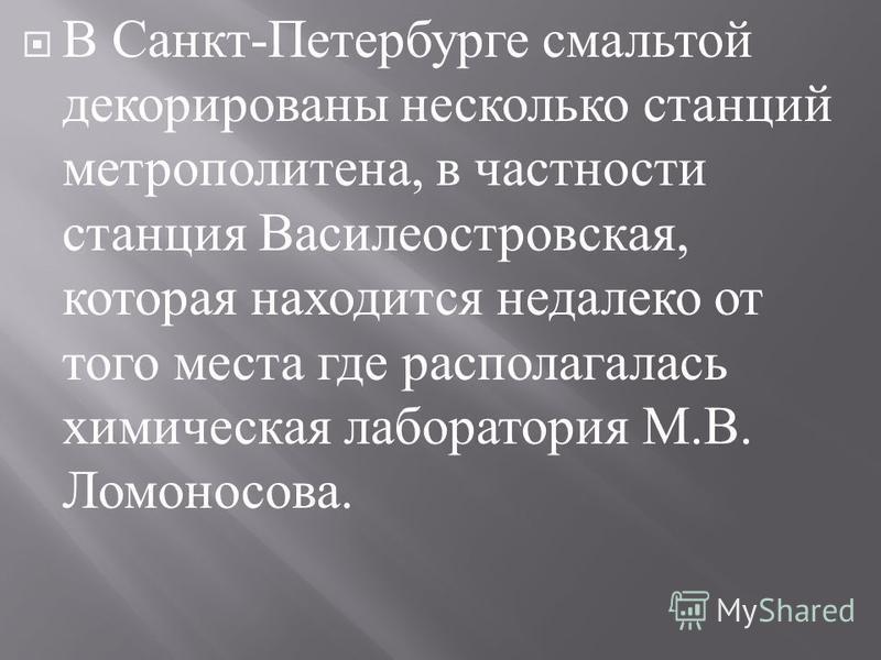 В Санкт - Петербурге смальтой декорированы несколько станций метрополитена, в частности станция Василеостровская, которая находится недалеко от того места где располагалась химическая лаборатория М. В. Ломоносова.