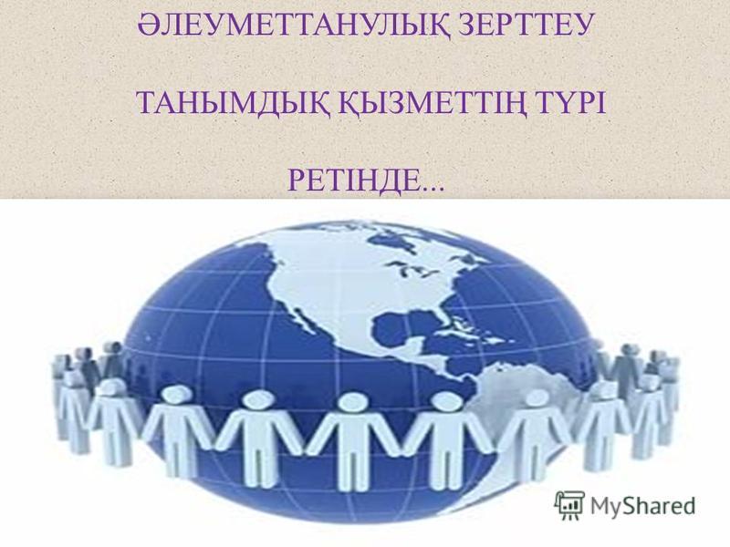 ӘЛЕУМЕТТАНУЛЫҚ ЗЕРТТЕУ ТАНЫМДЫҚ ҚЫЗМЕТТІҢ ТҮРІ РЕТІНДЕ...