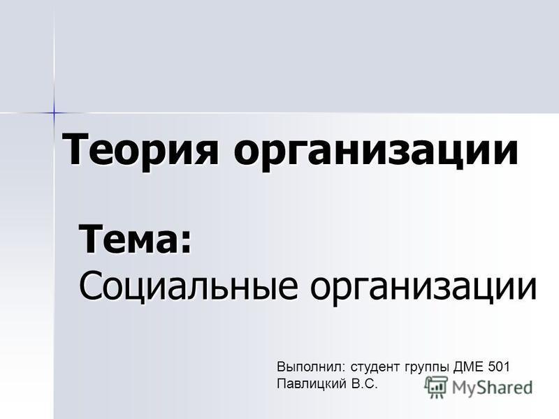 Тема: Социальные организации Теория организации Выполнил: студент группы ДМЕ 501 Павлицкий В.С.