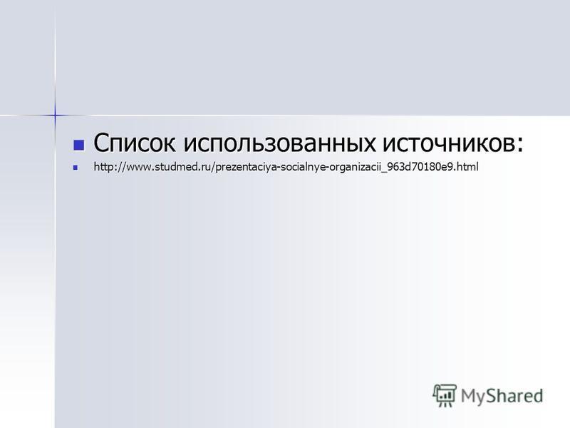 Список использованных источников: Список использованных источников: http://www.studmed.ru/prezentaciya-socialnye-organizacii_963d70180e9. html http://www.studmed.ru/prezentaciya-socialnye-organizacii_963d70180e9.html