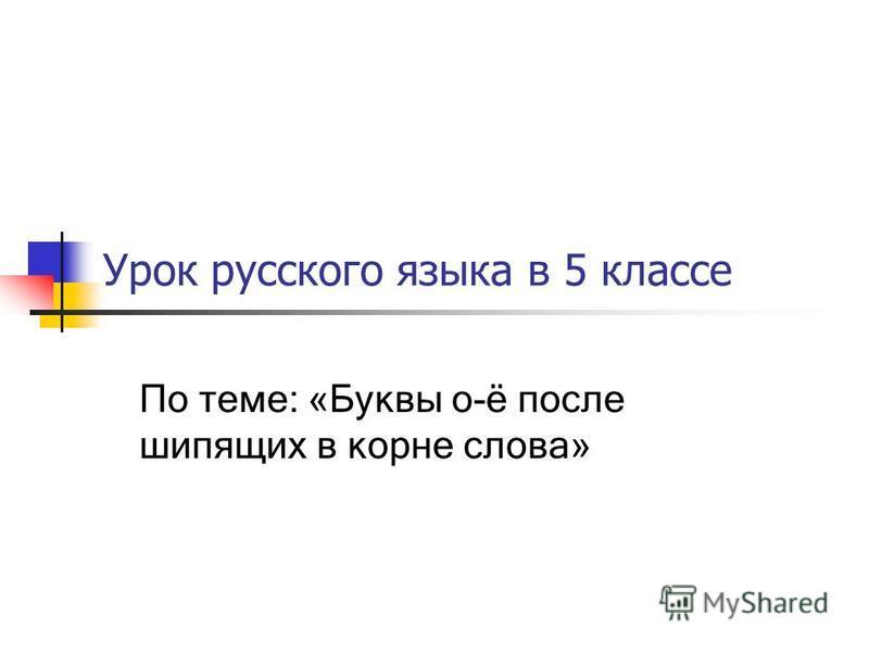 Урок русского языка в 5 классе По теме: «Буквы о-ё после шипящих в корне слова»