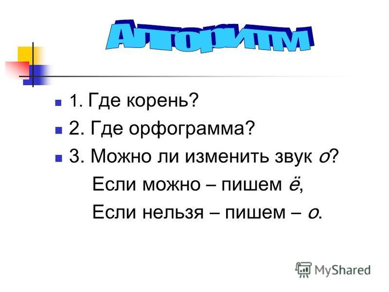 1. Где корень? 2. Где орфограмма? 3. Можно ли изменить звук о? Если можно – пишем ё, Если нельзя – пишем – о.
