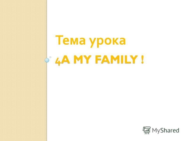 4A MY FAMILY ! Тема урока