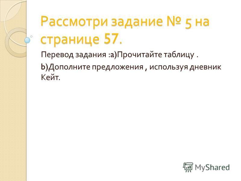 Рассмотри задание 5 на странице 57. Перевод задания :a) Прочитайте таблицу. b) Дополните предложения, используя дневник Кейт.