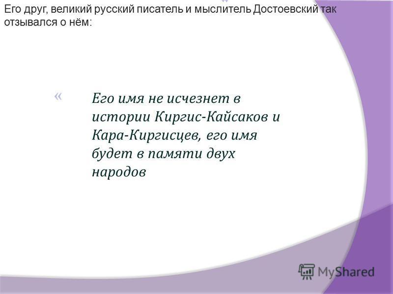 Его имя не исчезнет в истории Киргис - Кайсаков и Кара - Киргисцев, его имя будет в памяти двух народов Его друг, великий русский писатель и мыслитель Достоевский так отзывался о нём: