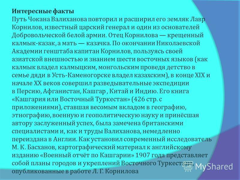 Интересные факты Путь Чоканна Валиханова повторил и расширил его земляк Лавр Корнилов, известный царский генерал и один из основателей Добровольческой белой армии. Отец Корнилова крещенный калмык - казак, а мать казачка. По окончании Николаевской Ака