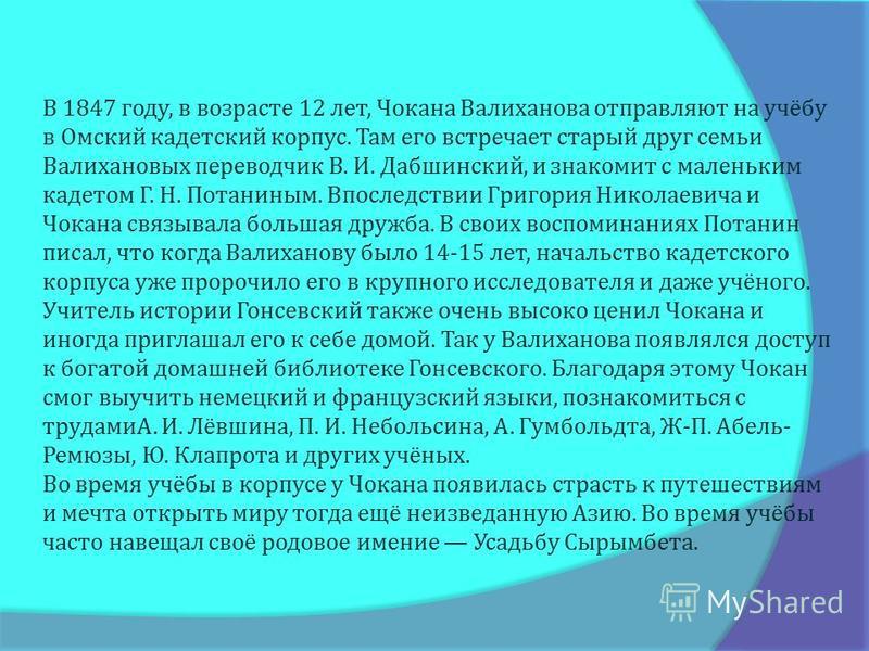 В 1847 году, в возрасте 12 лет, Чоканна Валиханова отправляют на учёбу в Омский кадетский корпус. Там его встречает старый друг семьи Валихановых переводчик В. И. Дабшинский, и знакомит с маленьким кадетом Г. Н. Потаниным. Впоследствии Григория Никол