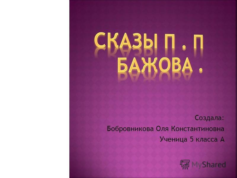 Создала: Бобровникова Оля Константиновна Ученица 5 класса А